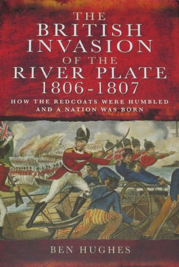 The British Invasion of the River Plate 1806-1807, by Ben Hughes